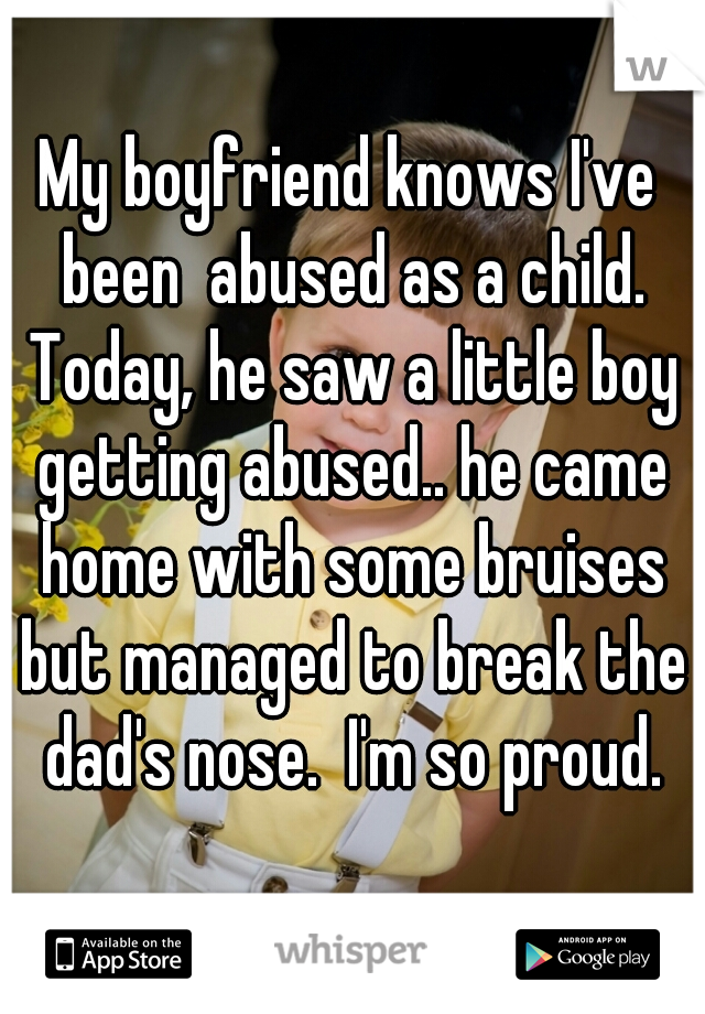My boyfriend knows I've been  abused as a child. Today, he saw a little boy getting abused.. he came home with some bruises but managed to break the dad's nose.  I'm so proud.