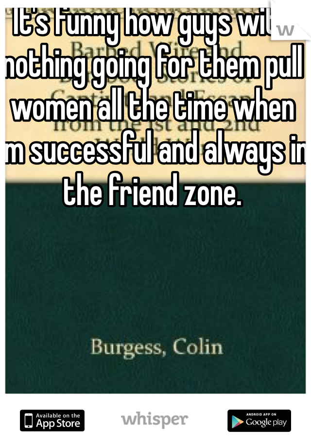 It's funny how guys with nothing going for them pull women all the time when I'm successful and always in the friend zone.