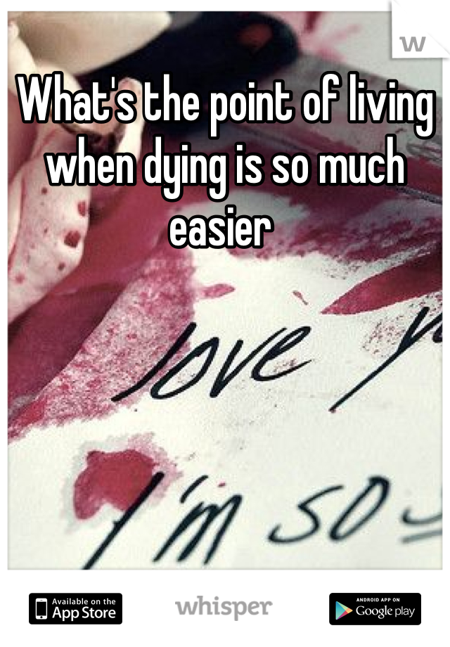 What's the point of living when dying is so much easier