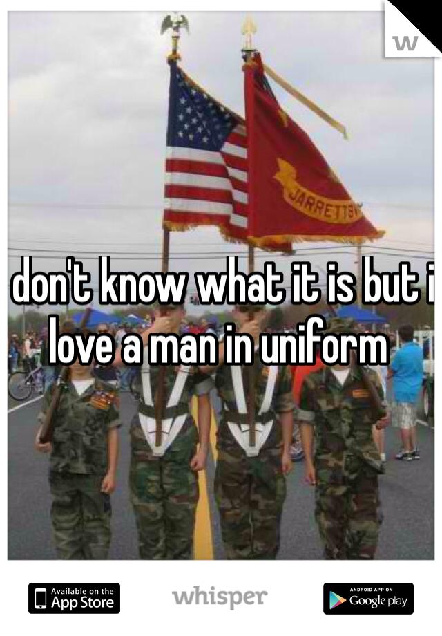 I don't know what it is but i love a man in uniform