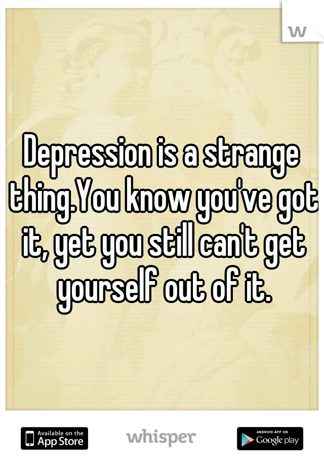 Depression is a strange thing.You know you've got it, yet you still can't get yourself out of it.