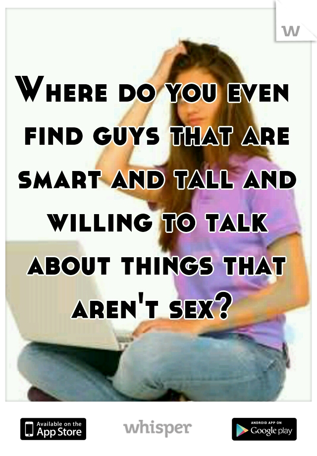 Where do you even find guys that are smart and tall and willing to talk about things that aren't sex?