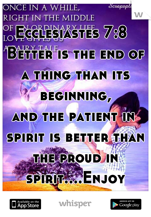 Ecclesiastes 7:8   Better is the end of a thing than its beginning, and the patient in spirit is better than the proud in spirit....Enjoy your weekend! (';