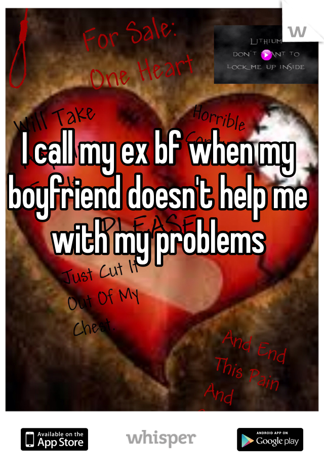 I call my ex bf when my boyfriend doesn't help me with my problems