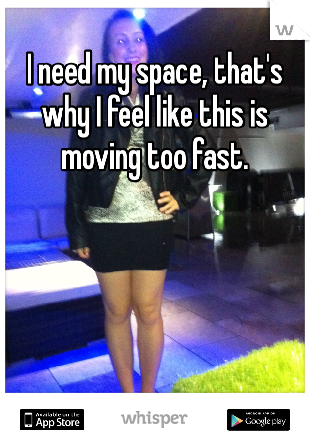 I need my space, that's why I feel like this is moving too fast.