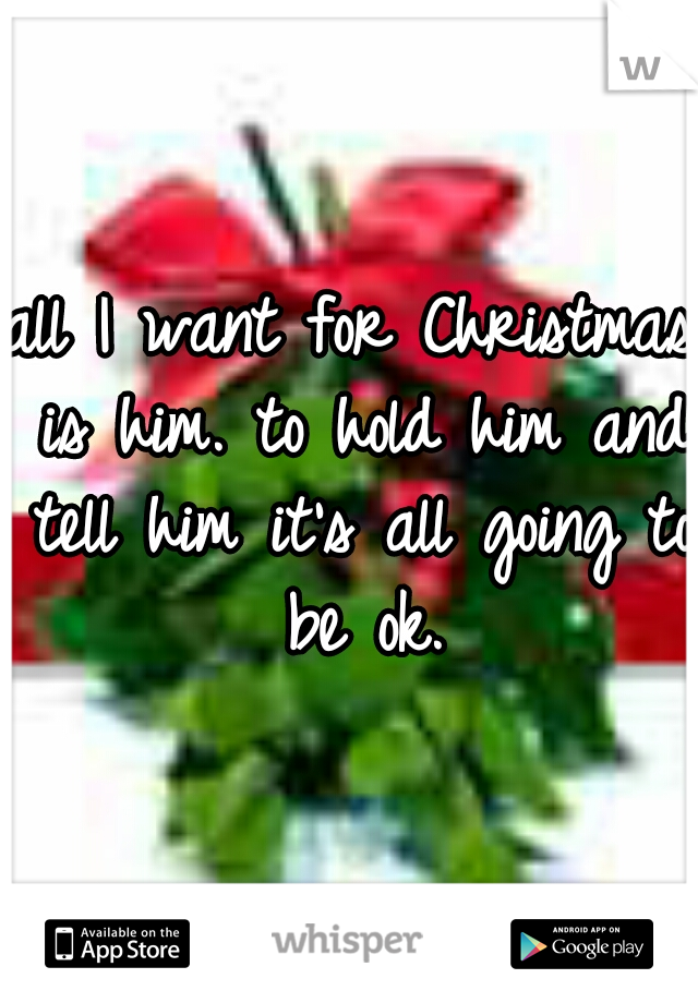 all I want for Christmas is him. to hold him and tell him it's all going to be ok.