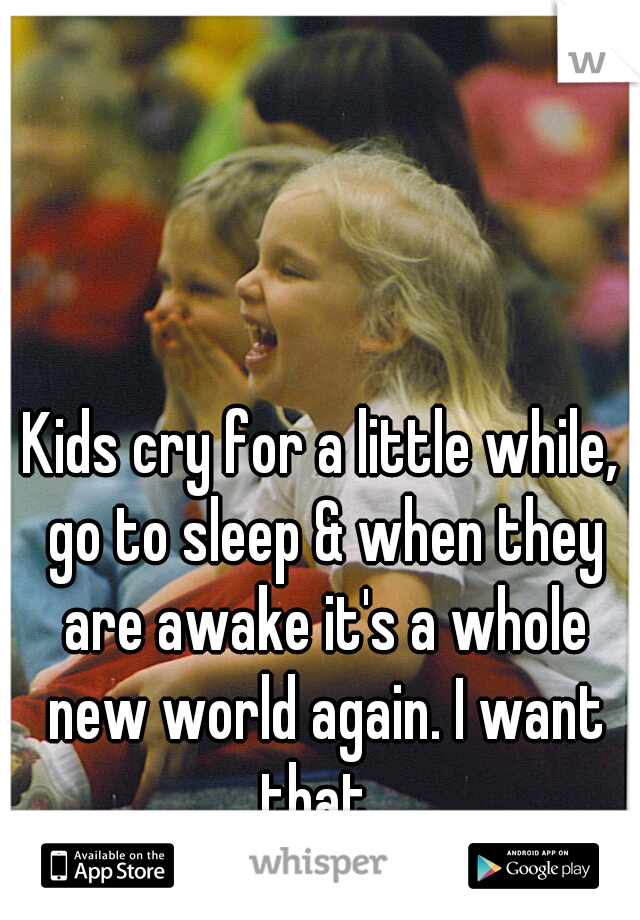 Kids cry for a little while, go to sleep & when they are awake it's a whole new world again. I want that.