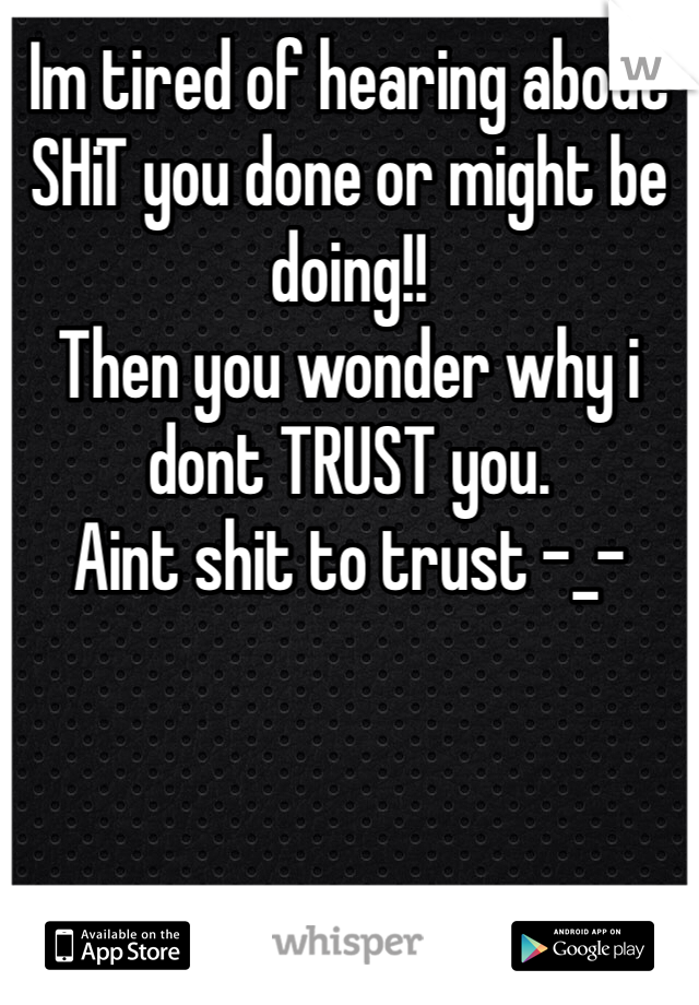 Im tired of hearing about SHiT you done or might be doing!! Then you wonder why i dont TRUST you.  Aint shit to trust -_-