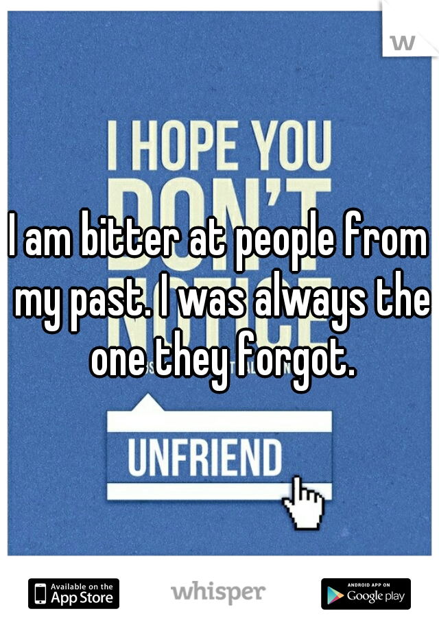 I am bitter at people from my past. I was always the one they forgot.
