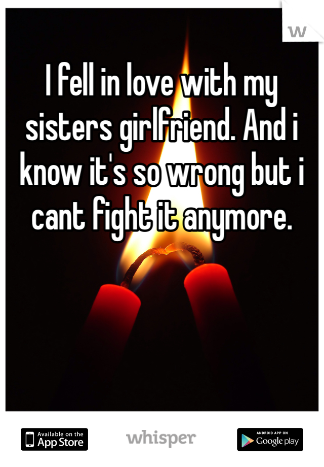 I fell in love with my sisters girlfriend. And i know it's so wrong but i cant fight it anymore.