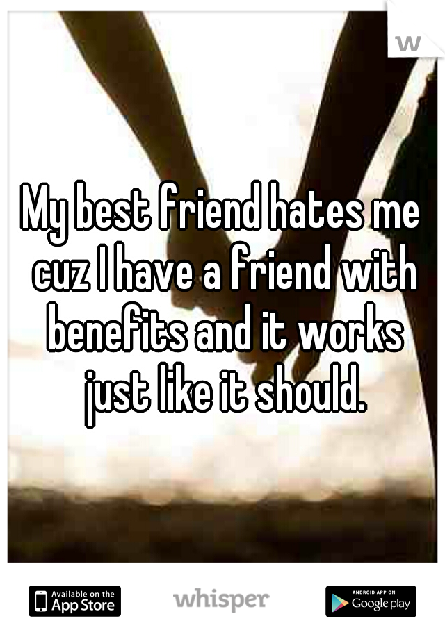 My best friend hates me cuz I have a friend with benefits and it works just like it should.