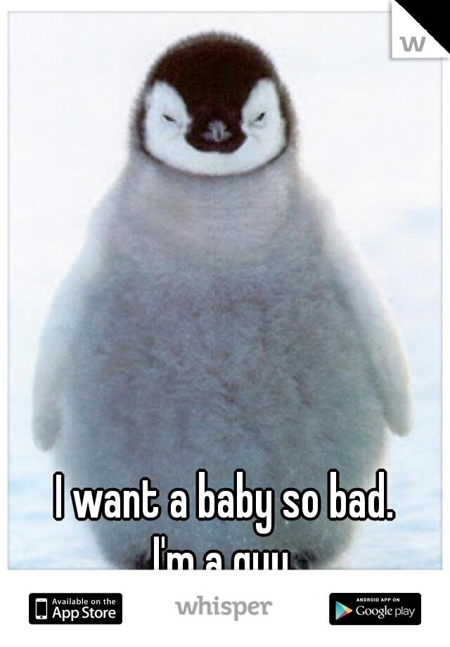 I want a baby so bad. I'm a guy.