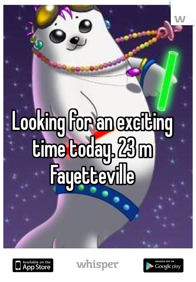 Looking for an exciting time today. 23 m Fayetteville