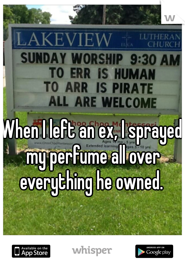 When I left an ex, I sprayed my perfume all over everything he owned.