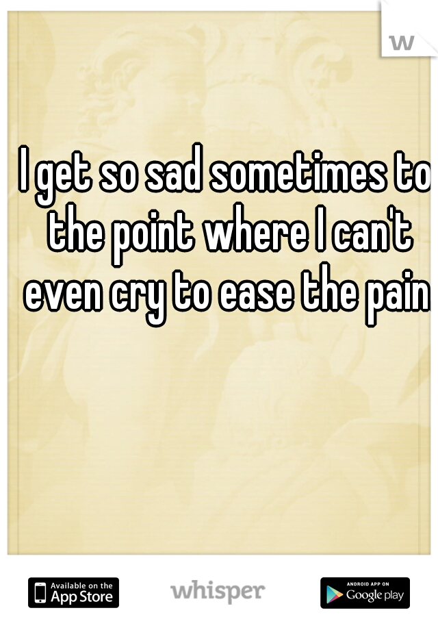 I get so sad sometimes to the point where I can't even cry to ease the pain.