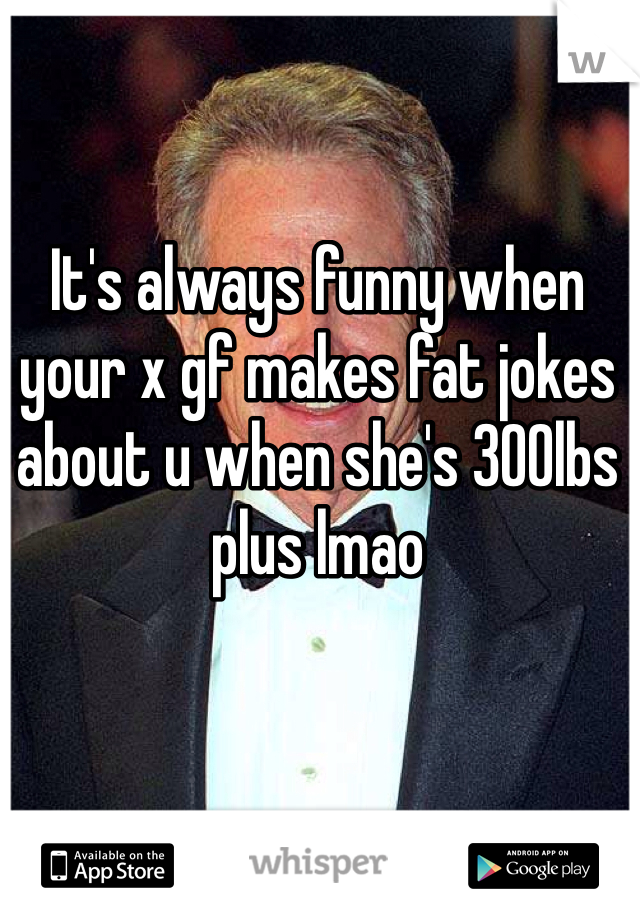 It's always funny when your x gf makes fat jokes about u when she's 300lbs plus lmao