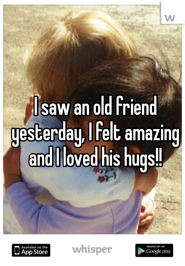 I saw an old friend yesterday, I felt amazing and I loved his hugs!!