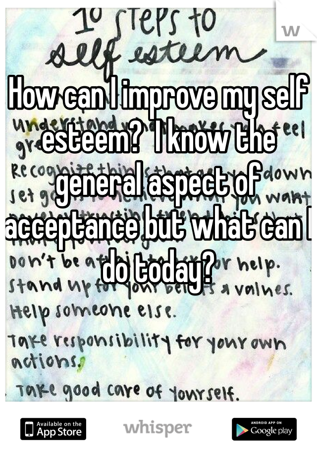 How can I improve my self esteem?  I know the general aspect of acceptance but what can I do today?