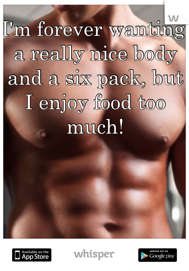 I'm forever wanting a really nice body and a six pack, but I enjoy food too much!