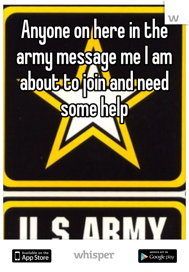 Anyone on here in the army message me I am about to join and need some help