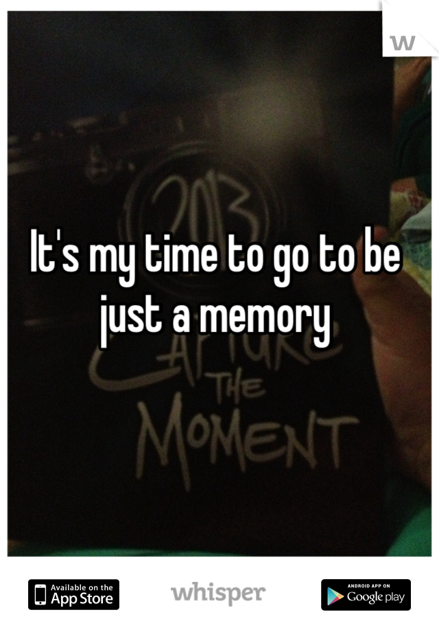 It's my time to go to be just a memory