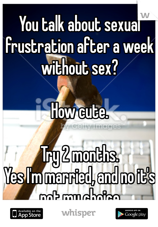 You talk about sexual frustration after a week without sex?  How cute.   Try 2 months.  Yes I'm married, and no it's not my choice