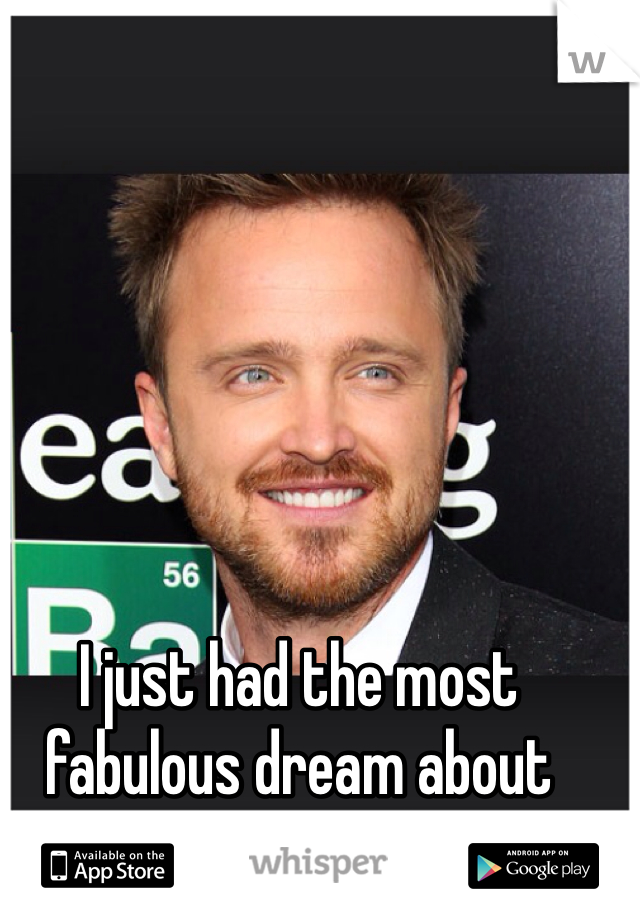 I just had the most fabulous dream about Aaron Paul!