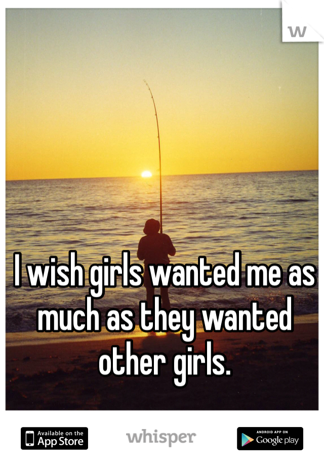 I wish girls wanted me as much as they wanted other girls.