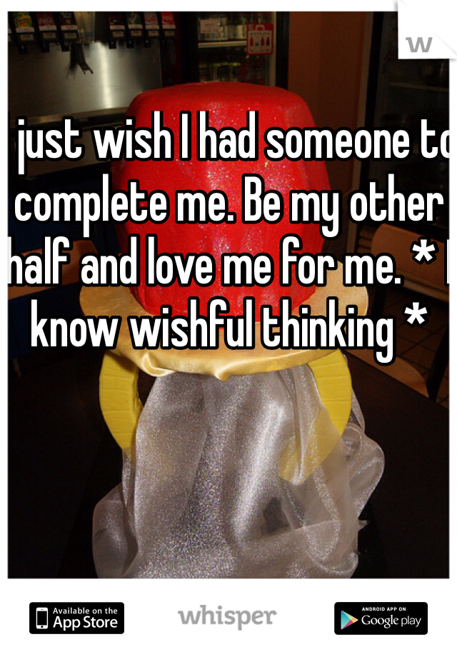 I just wish I had someone to complete me. Be my other half and love me for me. * I know wishful thinking *