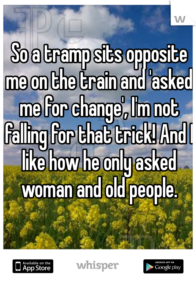 So a tramp sits opposite me on the train and 'asked me for change', I'm not falling for that trick! And I like how he only asked woman and old people.