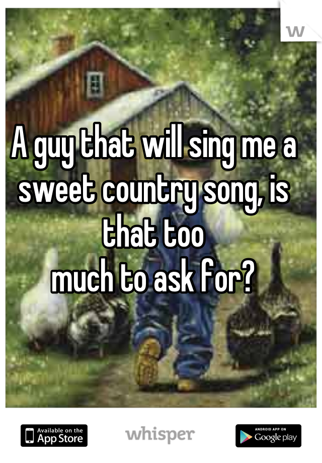 A guy that will sing me a sweet country song, is that too  much to ask for?