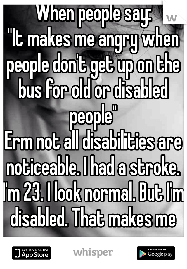 "When people say:  ""It makes me angry when people don't get up on the bus for old or disabled people""  Erm not all disabilities are noticeable. I had a stroke. I'm 23. I look normal. But I'm disabled. That makes me angry."