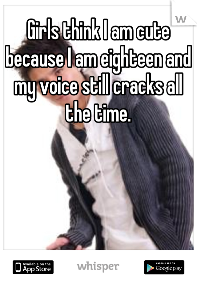 Girls think I am cute because I am eighteen and my voice still cracks all the time.