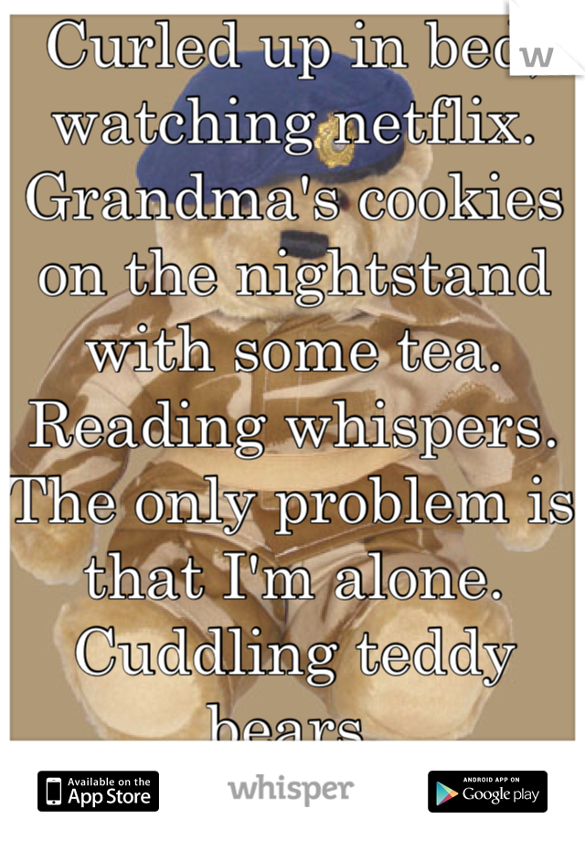 Curled up in bed, watching netflix.  Grandma's cookies on the nightstand with some tea. Reading whispers. The only problem is that I'm alone. Cuddling teddy bears.