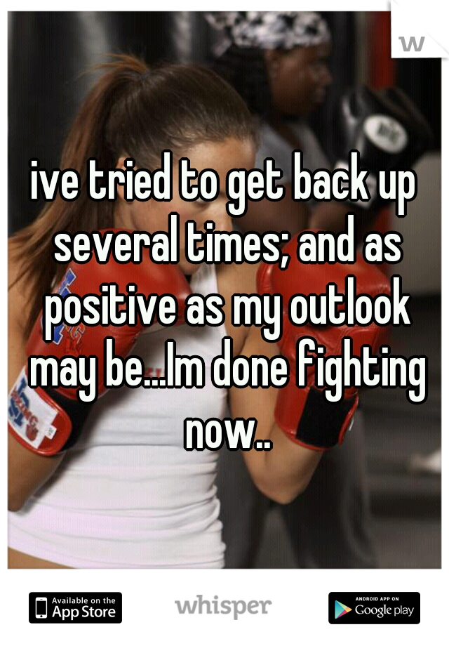 ive tried to get back up several times; and as positive as my outlook may be...Im done fighting now..
