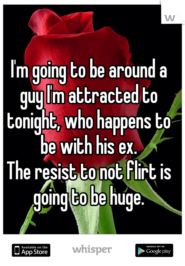 I'm going to be around a guy I'm attracted to tonight, who happens to be with his ex.  The resist to not flirt is going to be huge.