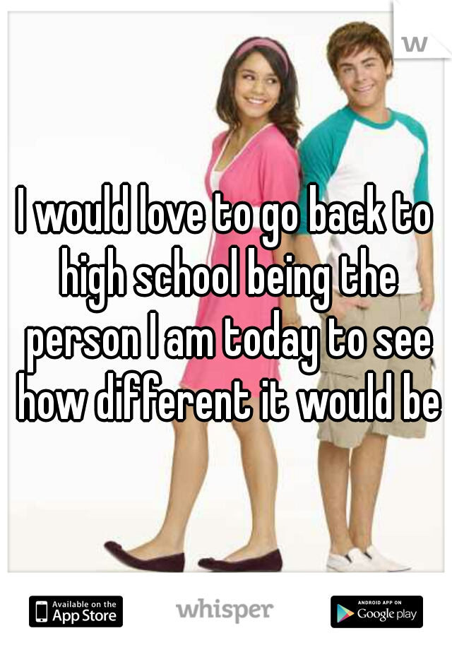 I would love to go back to high school being the person I am today to see how different it would be