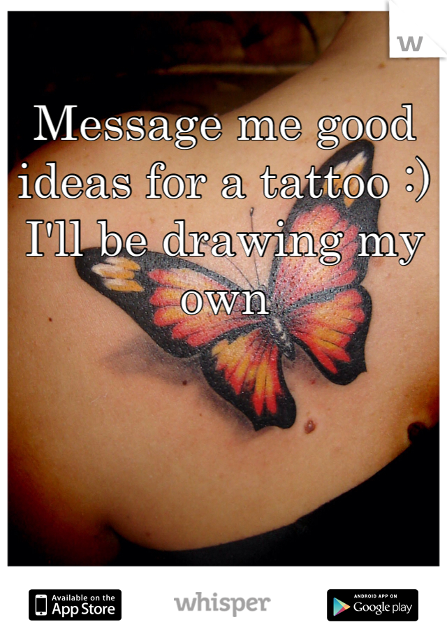 Message me good ideas for a tattoo :) I'll be drawing my own