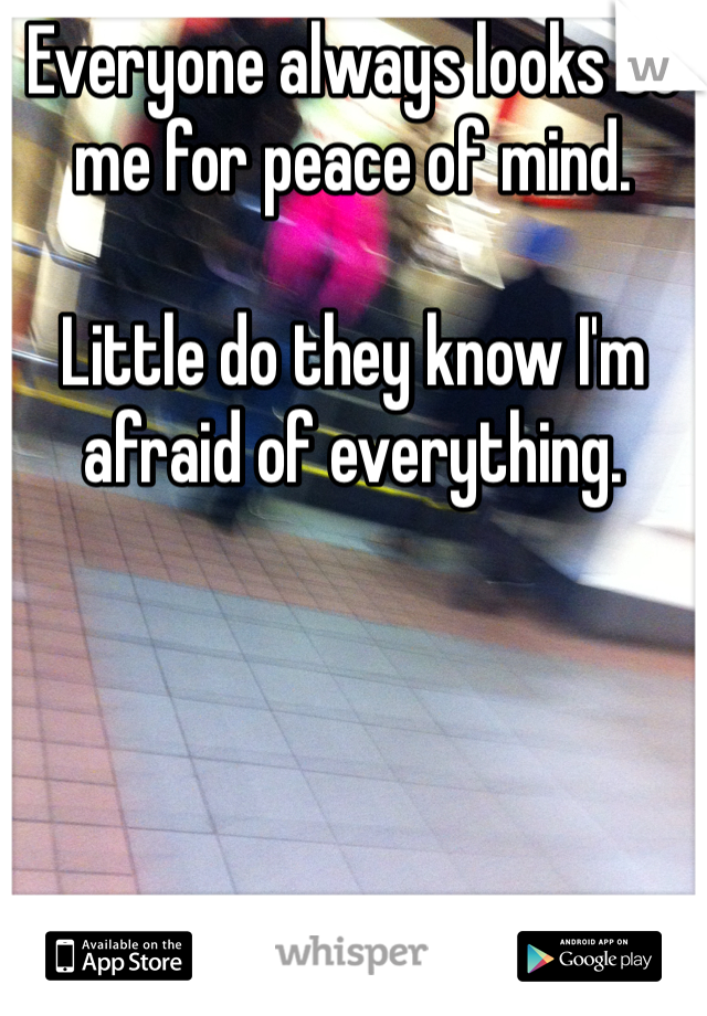 Everyone always looks to me for peace of mind.   Little do they know I'm afraid of everything.