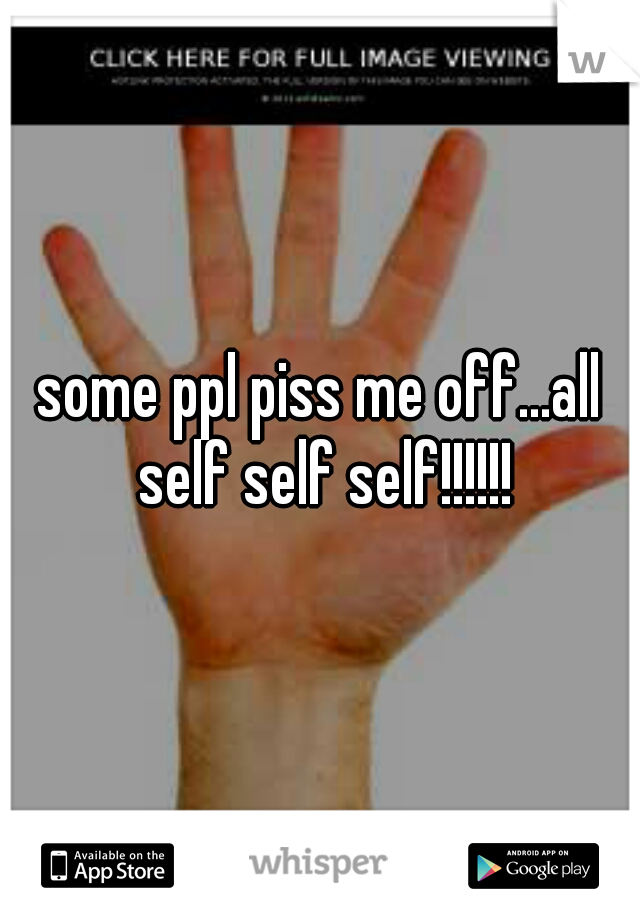 some ppl piss me off...all self self self!!!!!!