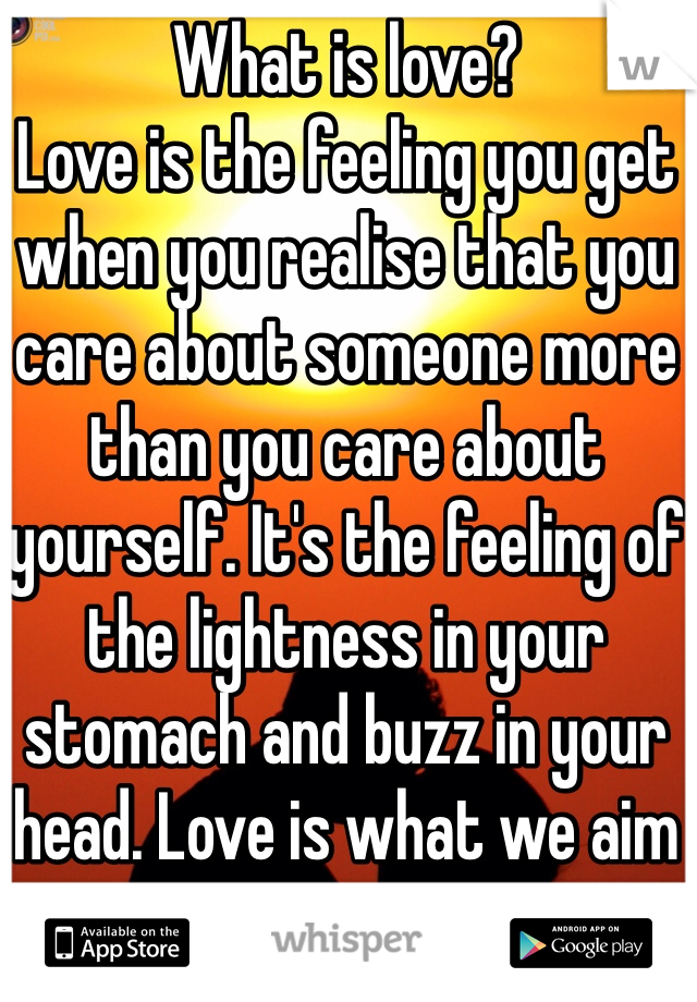 What is love? Love is the feeling you get when you realise that you care about someone more than you care about yourself. It's the feeling of the lightness in your stomach and buzz in your head. Love is what we aim for.