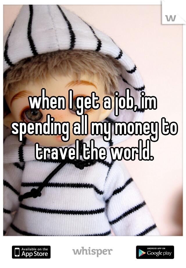 when I get a job, im spending all my money to travel the world.