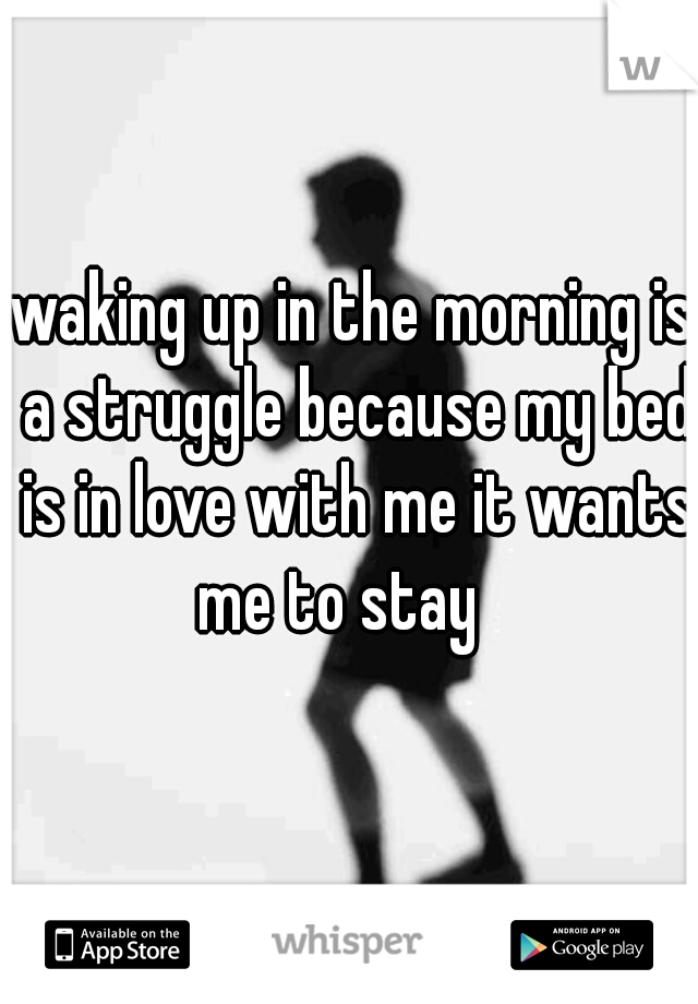 waking up in the morning is a struggle because my bed is in love with me it wants me to stay