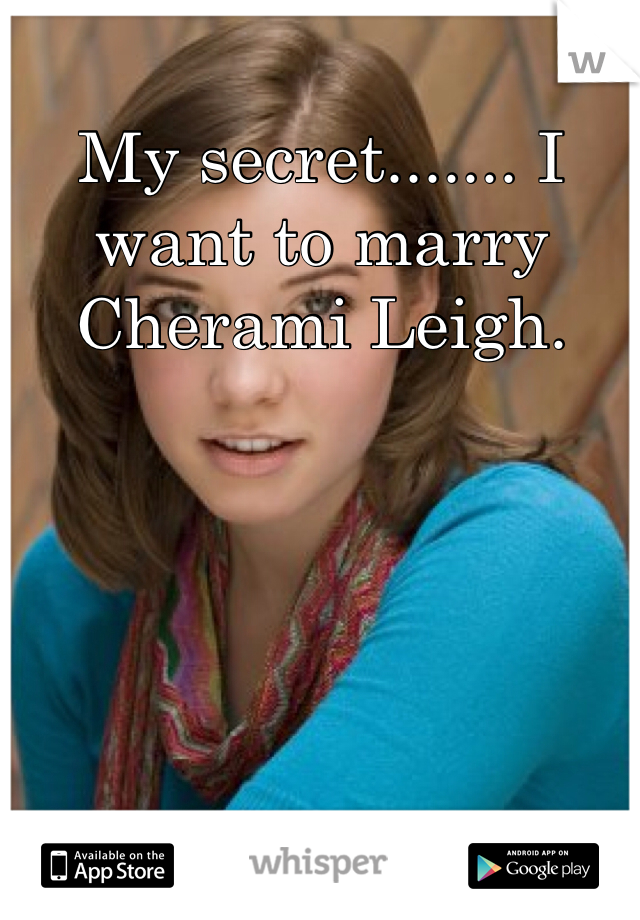 My secret....... I want to marry Cherami Leigh.