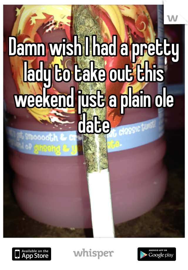 Damn wish I had a pretty lady to take out this weekend just a plain ole date