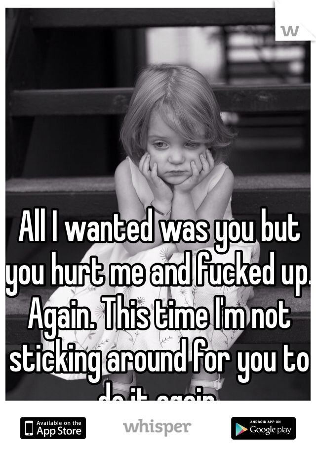 All I wanted was you but you hurt me and fucked up. Again. This time I'm not sticking around for you to do it again.