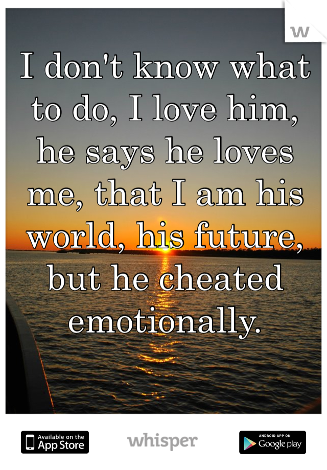 I don't know what to do, I love him, he says he loves me, that I am his world, his future, but he cheated emotionally.