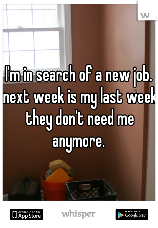 I'm in search of a new job. next week is my last week they don't need me anymore.
