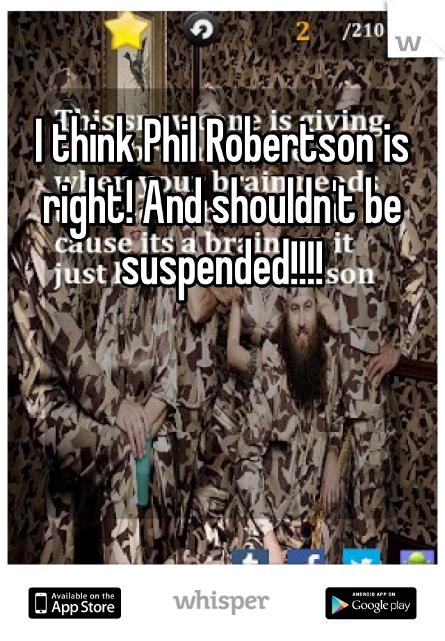 I think Phil Robertson is right! And shouldn't be suspended!!!!