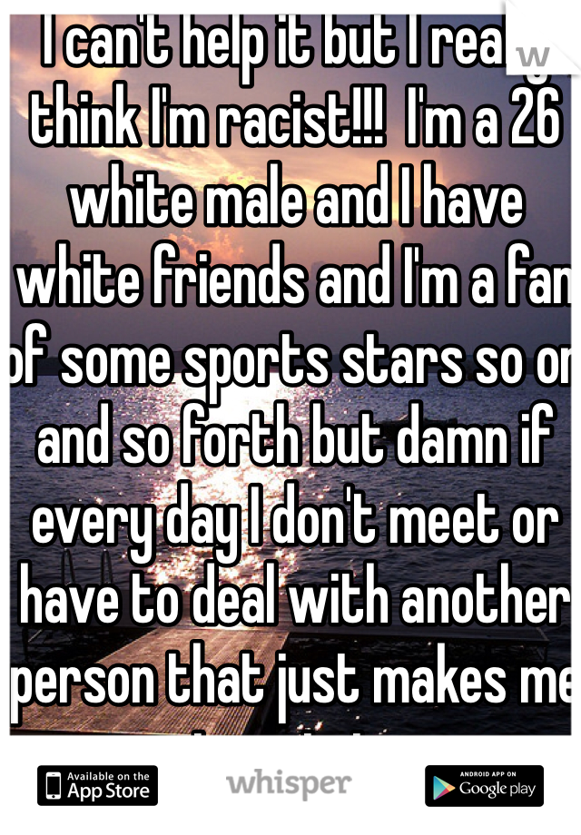I can't help it but I really think I'm racist!!!  I'm a 26 white male and I have white friends and I'm a fan of some sports stars so on and so forth but damn if every day I don't meet or have to deal with another person that just makes me respect certain groups that much more!!!!